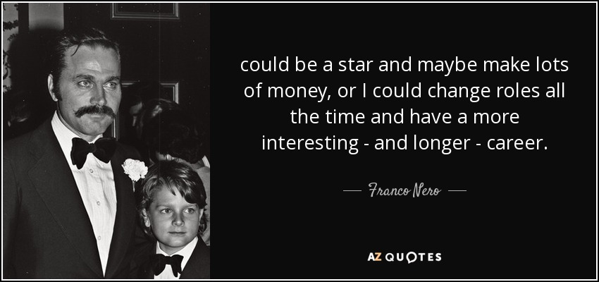 could be a star and maybe make lots of money, or I could change roles all the time and have a more interesting - and longer - career. - Franco Nero
