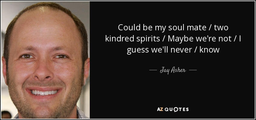 Could be my soul mate / two kindred spirits / Maybe we're not / I guess we'll never / know - Jay Asher