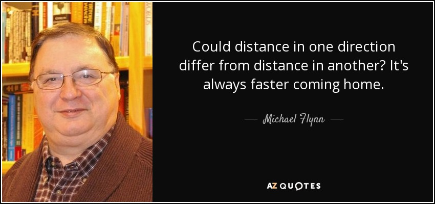 Could distance in one direction differ from distance in another? It's always faster coming home. - Michael Flynn