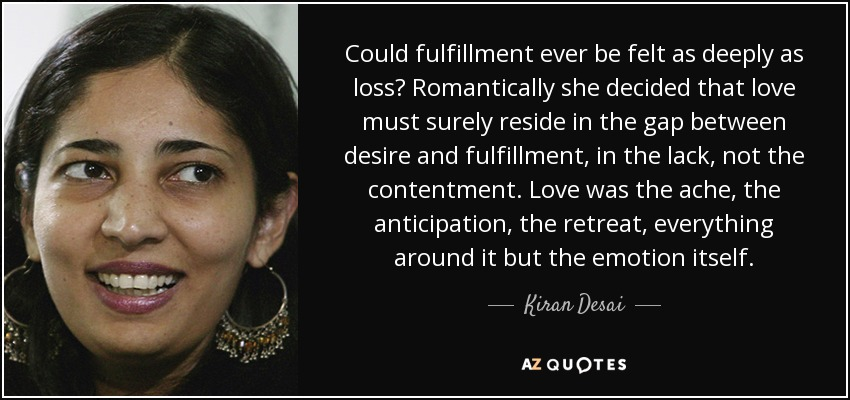 Could fulfillment ever be felt as deeply as loss? Romantically she decided that love must surely reside in the gap between desire and fulfillment, in the lack, not the contentment. Love was the ache, the anticipation, the retreat, everything around it but the emotion itself. - Kiran Desai
