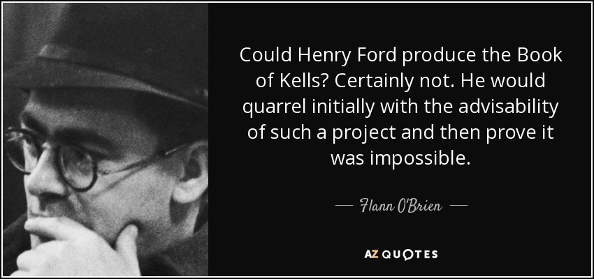 Could Henry Ford produce the Book of Kells? Certainly not. He would quarrel initially with the advisability of such a project and then prove it was impossible. - Flann O'Brien
