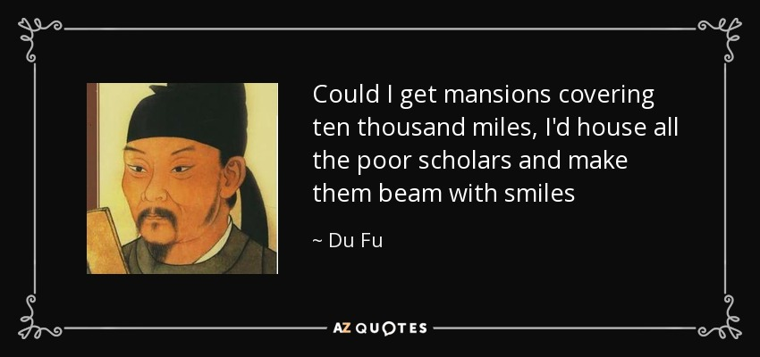 Could I get mansions covering ten thousand miles, I'd house all the poor scholars and make them beam with smiles - Du Fu