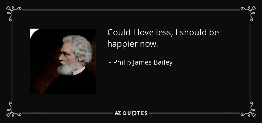 Could I love less, I should be happier now. - Philip James Bailey