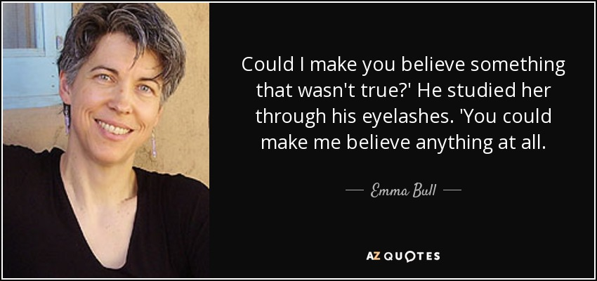 Could I make you believe something that wasn't true?' He studied her through his eyelashes. 'You could make me believe anything at all. - Emma Bull
