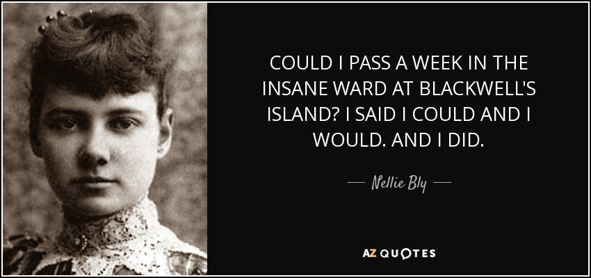 COULD I PASS A WEEK IN THE INSANE WARD AT BLACKWELL'S ISLAND? I SAID I COULD AND I WOULD. AND I DID. - Nellie Bly