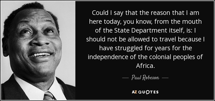 Could I say that the reason that I am here today, you know, from the mouth of the State Department itself, is: I should not be allowed to travel because I have struggled for years for the independence of the colonial peoples of Africa. - Paul Robeson