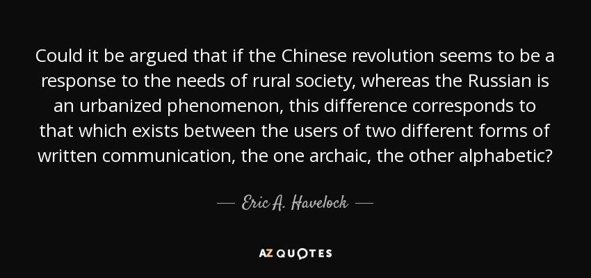 Could it be argued that if the Chinese revolution seems to be a response to the needs of rural society, whereas the Russian is an urbanized phenomenon, this difference corresponds to that which exists between the users of two different forms of written communication, the one archaic, the other alphabetic? - Eric A. Havelock