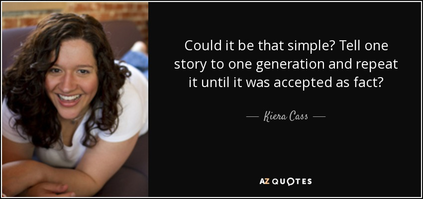 Could it be that simple? Tell one story to one generation and repeat it until it was accepted as fact? - Kiera Cass
