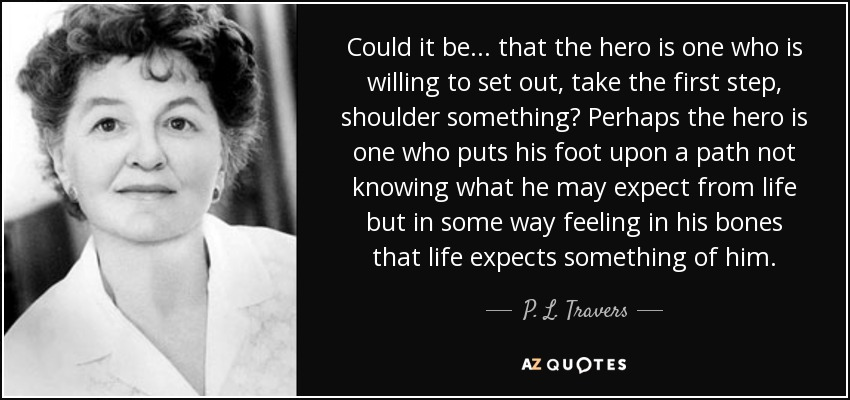 Could it be ... that the hero is one who is willing to set out, take the first step, shoulder something? Perhaps the hero is one who puts his foot upon a path not knowing what he may expect from life but in some way feeling in his bones that life expects something of him. - P. L. Travers