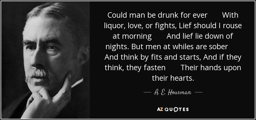 Could man be drunk for ever With liquor, love, or fights, Lief should I rouse at morning And lief lie down of nights. But men at whiles are sober And think by fits and starts, And if they think, they fasten Their hands upon their hearts. - A. E. Housman
