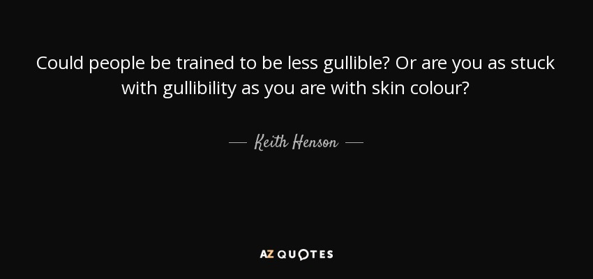 Could people be trained to be less gullible? Or are you as stuck with gullibility as you are with skin colour? - Keith Henson