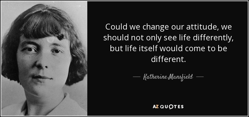 Could we change our attitude, we should not only see life differently, but life itself would come to be different. - Katherine Mansfield