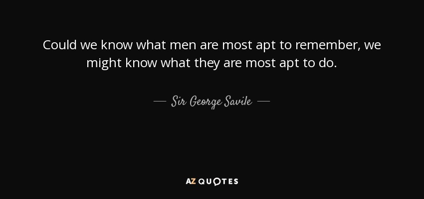 Could we know what men are most apt to remember, we might know what they are most apt to do. - Sir George Savile, 8th Baronet