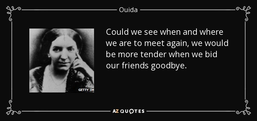 Could we see when and where we are to meet again, we would be more tender when we bid our friends goodbye. - Ouida