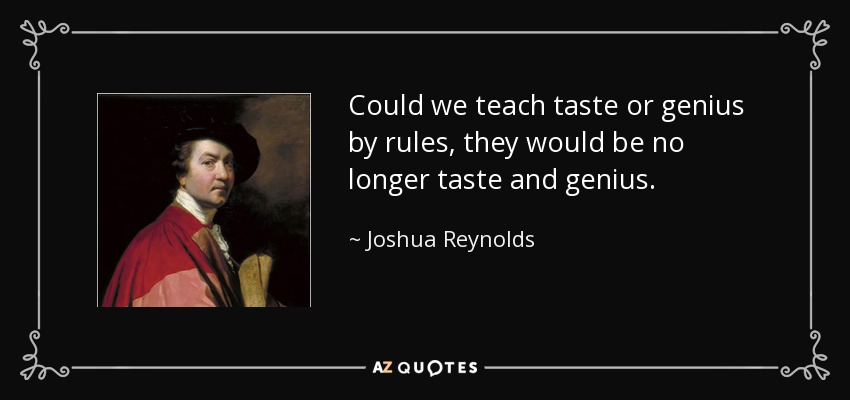 Could we teach taste or genius by rules, they would be no longer taste and genius. - Joshua Reynolds