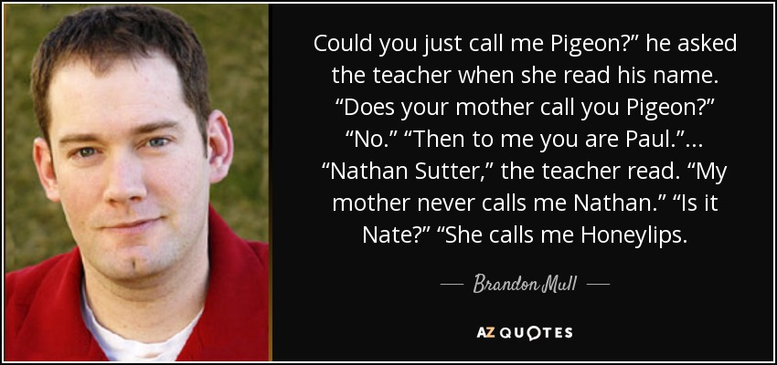 "Could you just call me Pigeon?"" he asked the teacher when she read his name. ""Does your mother call you Pigeon?"" ""No."" ""Then to me you are Paul."" ... ""Nathan Sutter,"" the teacher read. ""My mother never calls me Nathan."" ""Is it Nate?"" ""She calls me Honeylips. - Brandon Mull"