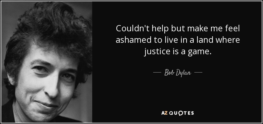 Couldn't help but make me feel ashamed to live in a land where justice is a game. - Bob Dylan