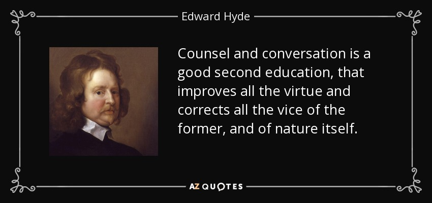 Counsel and conversation is a good second education, that improves all the virtue and corrects all the vice of the former, and of nature itself. - Edward Hyde, 1st Earl of Clarendon