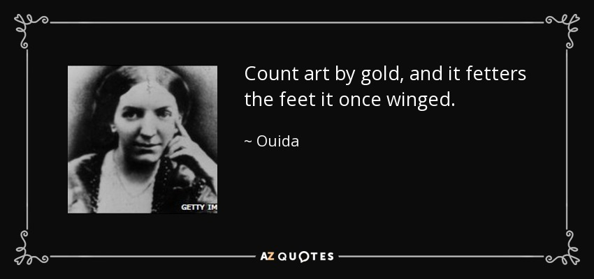 Count art by gold, and it fetters the feet it once winged. - Ouida
