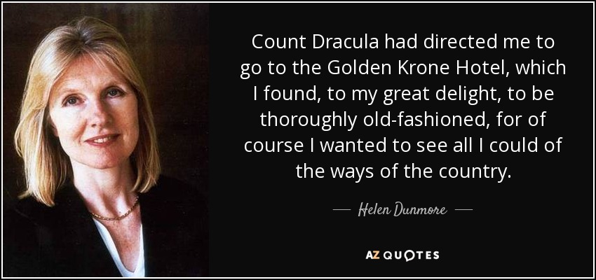 Count Dracula had directed me to go to the Golden Krone Hotel, which I found, to my great delight, to be thoroughly old-fashioned, for of course I wanted to see all I could of the ways of the country. - Helen Dunmore