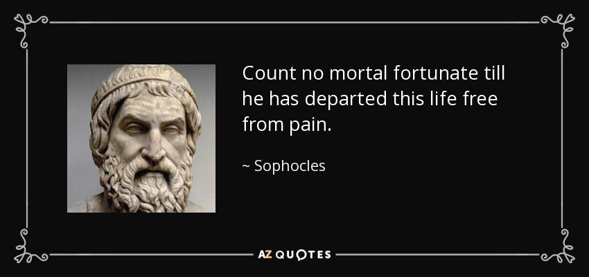 Count no mortal fortunate till he has departed this life free from pain. - Sophocles