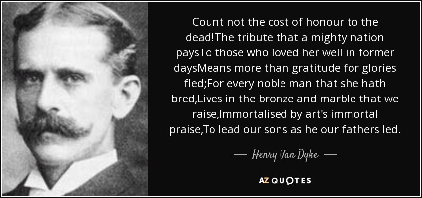 Count not the cost of honour to the dead!The tribute that a mighty nation paysTo those who loved her well in former daysMeans more than gratitude for glories fled;For every noble man that she hath bred,Lives in the bronze and marble that we raise,Immortalised by art's immortal praise,To lead our sons as he our fathers led. - Henry Van Dyke
