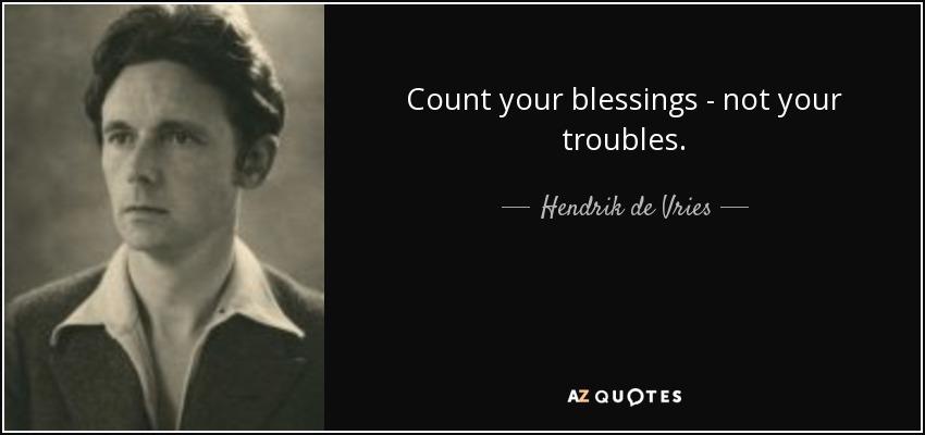 Count your blessings - not your troubles. - Hendrik de Vries