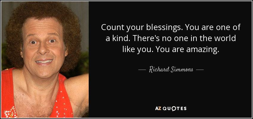 Count your blessings. You are one of a kind. There's no one in the world like you. You are amazing. - Richard Simmons