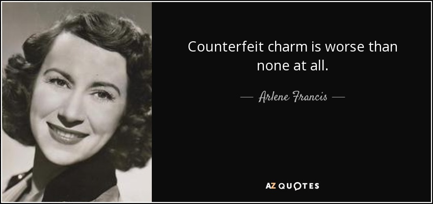 Counterfeit charm is worse than none at all. - Arlene Francis