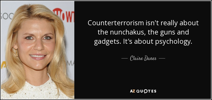 Counterterrorism isn't really about the nunchakus, the guns and gadgets. It's about psychology. - Claire Danes