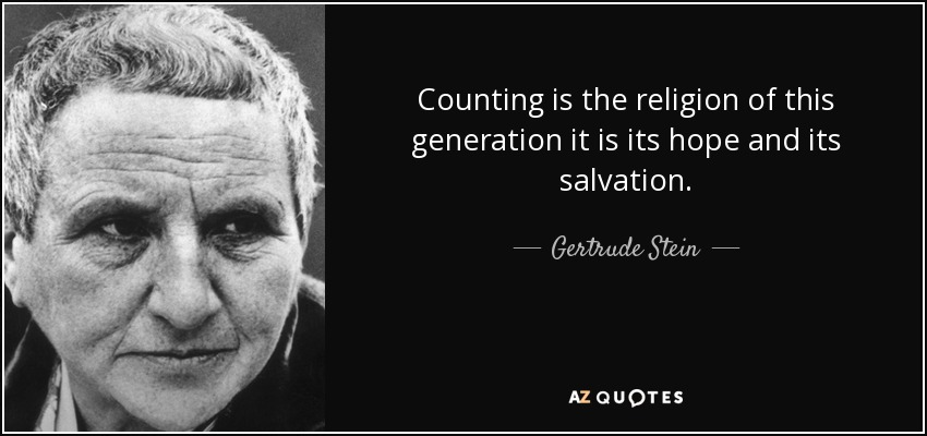 Counting is the religion of this generation it is its hope and its salvation. - Gertrude Stein