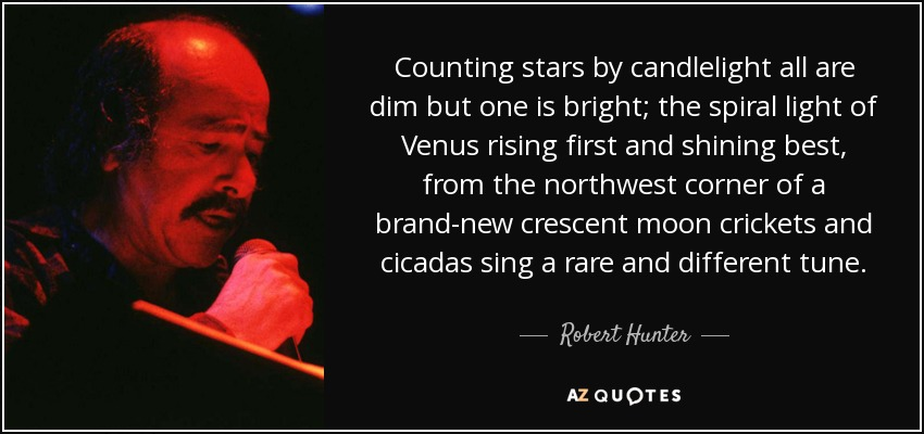 Counting stars by candlelight all are dim but one is bright; the spiral light of Venus rising first and shining best, from the northwest corner of a brand-new crescent moon crickets and cicadas sing a rare and different tune. - Robert Hunter