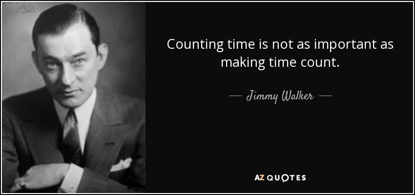 Counting time is not as important as making time count. - Jimmy Walker