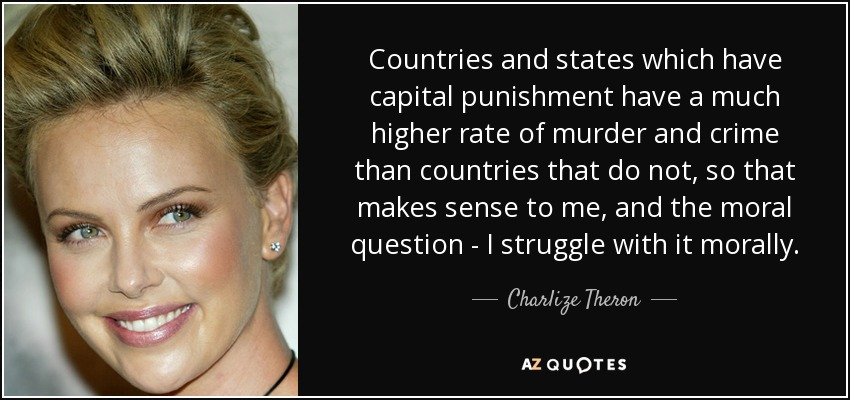 Countries and states which have capital punishment have a much higher rate of murder and crime than countries that do not, so that makes sense to me, and the moral question - I struggle with it morally. - Charlize Theron