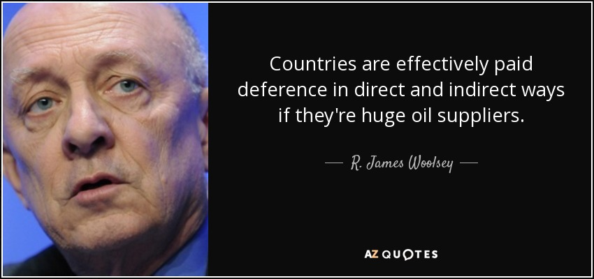Countries are effectively paid deference in direct and indirect ways if they're huge oil suppliers. - R. James Woolsey, Jr.