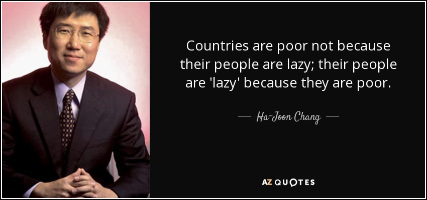 Countries are poor not because their people are lazy; their people are 'lazy' because they are poor. - Ha-Joon Chang
