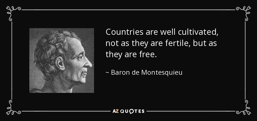 Countries are well cultivated, not as they are fertile, but as they are free. - Baron de Montesquieu