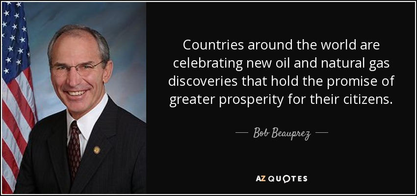 Countries around the world are celebrating new oil and natural gas discoveries that hold the promise of greater prosperity for their citizens. - Bob Beauprez