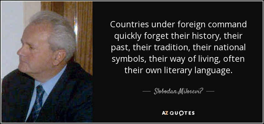 Countries under foreign command quickly forget their history, their past, their tradition, their national symbols, their way of living, often their own literary language. - Slobodan Milosević