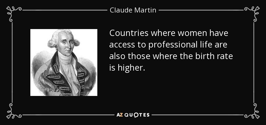 Countries where women have access to professional life are also those where the birth rate is higher. - Claude Martin