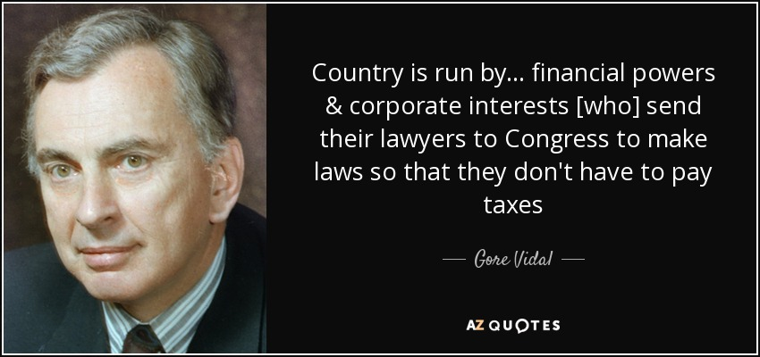 Country is run by... financial powers & corporate interests [who] send their lawyers to Congress to make laws so that they don't have to pay taxes - Gore Vidal