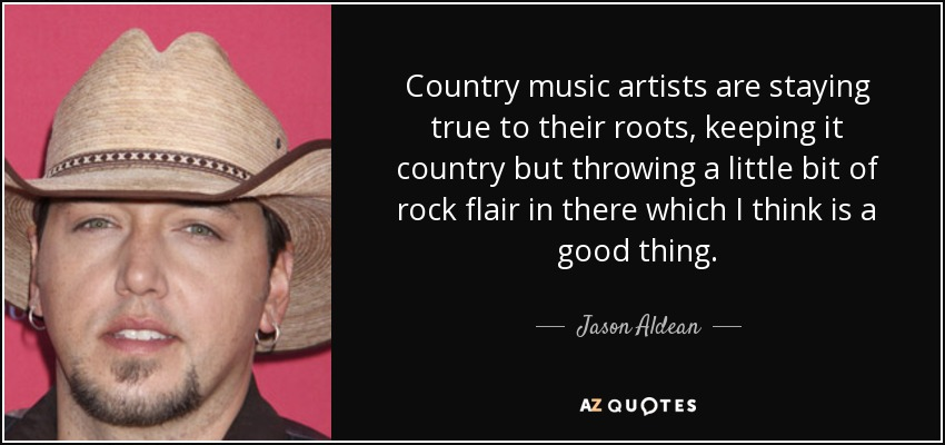 Country music artists are staying true to their roots, keeping it country but throwing a little bit of rock flair in there which I think is a good thing. - Jason Aldean
