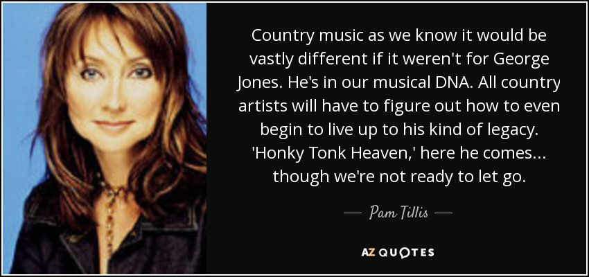 Country music as we know it would be vastly different if it weren't for George Jones. He's in our musical DNA. All country artists will have to figure out how to even begin to live up to his kind of legacy. 'Honky Tonk Heaven,' here he comes... though we're not ready to let go. - Pam Tillis
