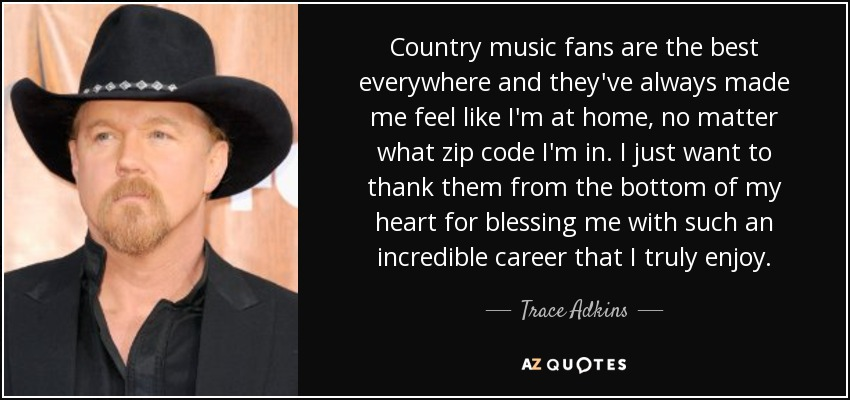 Country music fans are the best everywhere and they've always made me feel like I'm at home, no matter what zip code I'm in. I just want to thank them from the bottom of my heart for blessing me with such an incredible career that I truly enjoy. - Trace Adkins