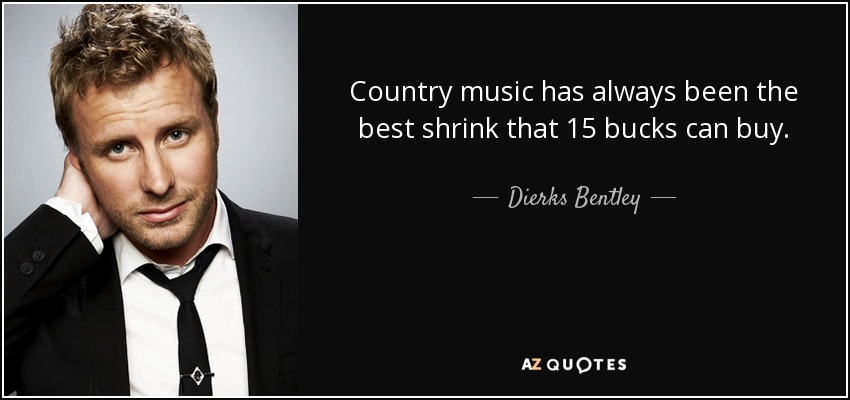 Country music has always been the best shrink that 15 bucks can buy. - Dierks Bentley