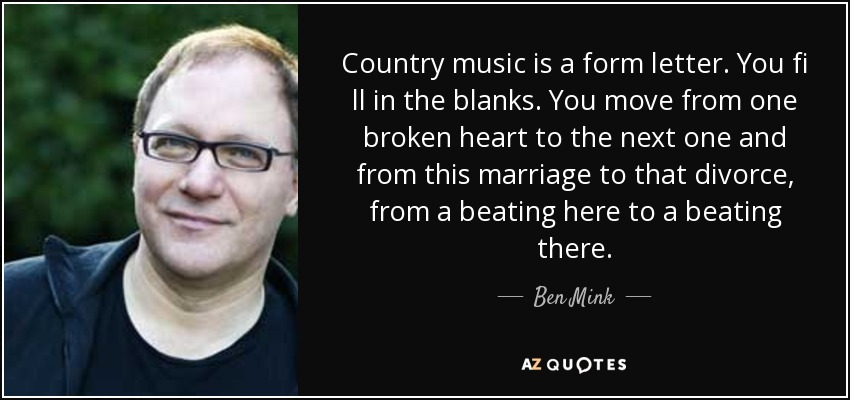Country music is a form letter. You fi ll in the blanks. You move from one broken heart to the next one and from this marriage to that divorce, from a beating here to a beating there. - Ben Mink