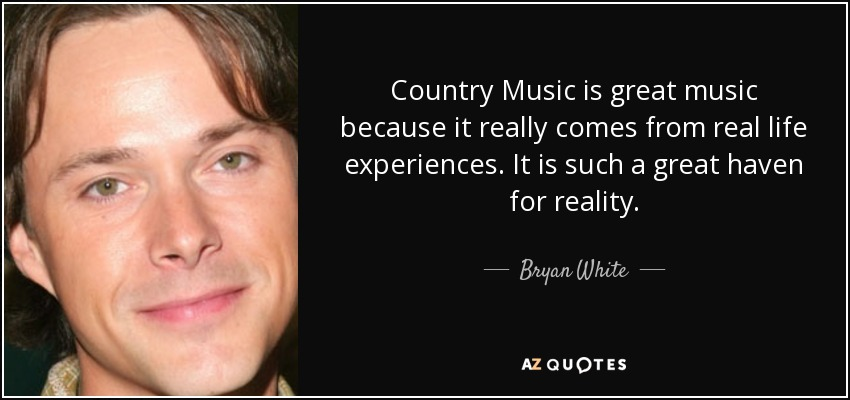 Country Music is great music because it really comes from real life experiences. It is such a great haven for reality. - Bryan White