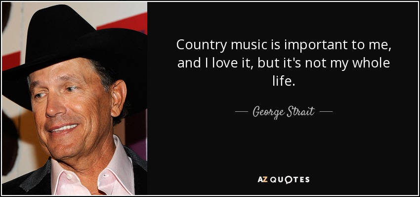 Country music is important to me, and I love it, but it's not my whole life. - George Strait