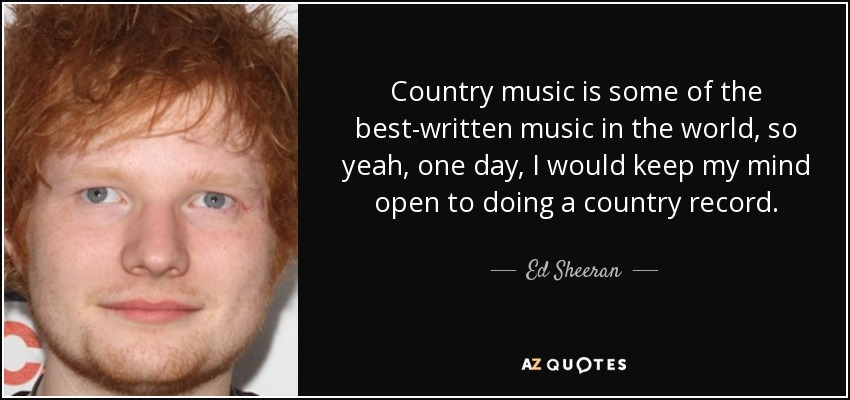 Country music is some of the best-written music in the world, so yeah, one day, I would keep my mind open to doing a country record. - Ed Sheeran