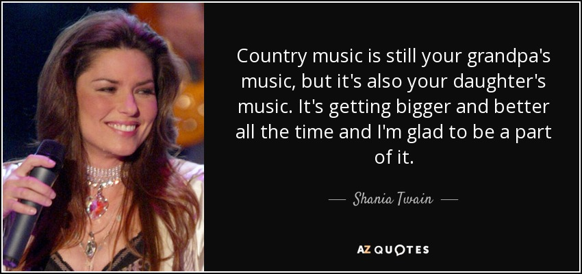 Country music is still your grandpa's music, but it's also your daughter's music. It's getting bigger and better all the time and I'm glad to be a part of it. - Shania Twain